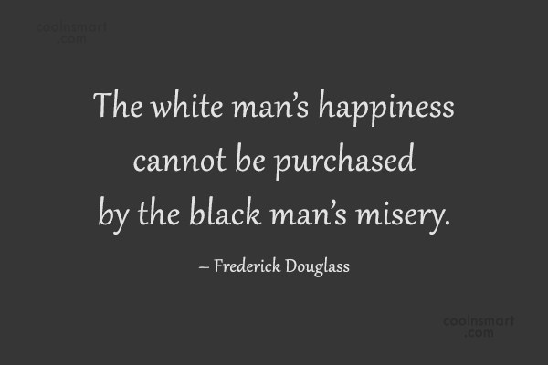 Racism Quote: The white man's happiness cannot be purchased...