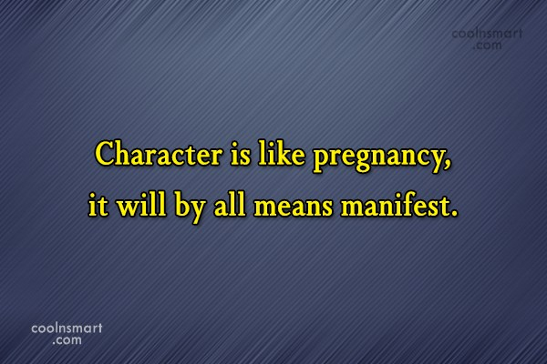 Quote: Character is like pregnancy, it will by...