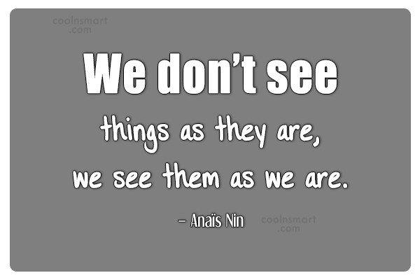 Quote: We don't see things as they are,...