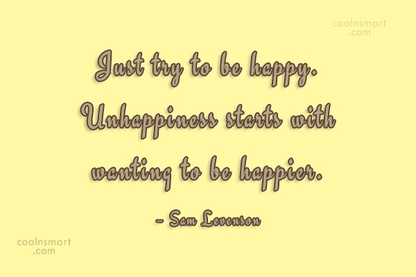 Quote: Just try to be happy. Unhappiness starts...