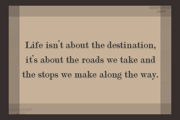 Quote: Life isn't about the destination, it's about...