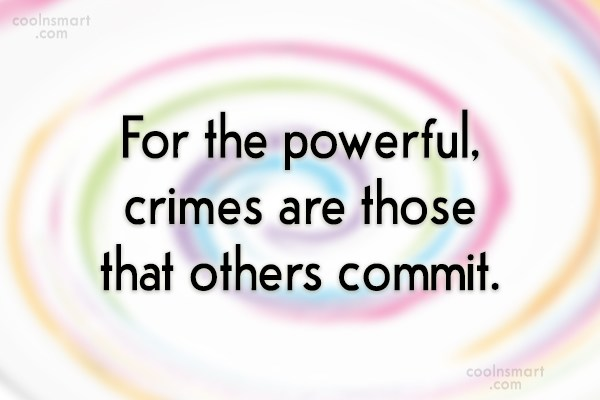 Images Quote: For the powerful, crimes are those that...