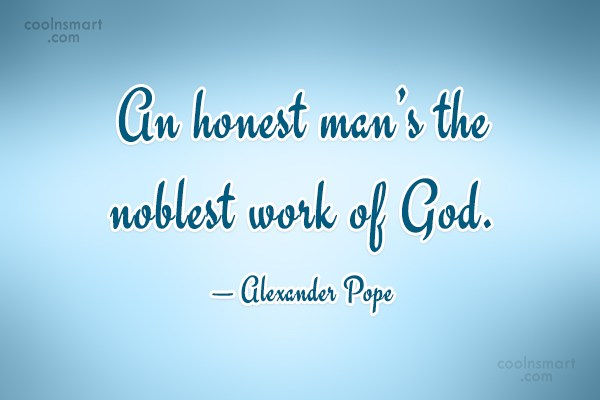 an honest man is the noblest work of god essay Lough was, in his own words, 'the noblest work of god', an honest man with a simple but profound view of right and wrong in 1928 lough returned to america where.