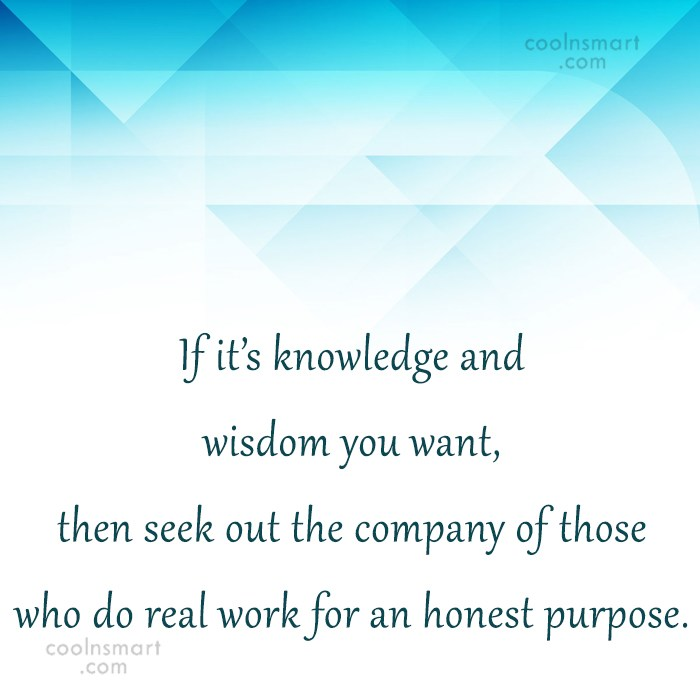 Quote: If it's knowledge and wisdom you want,...