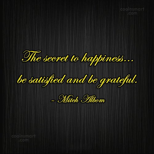 Quote: The secret to happiness…be satisfied and be...