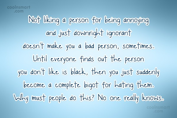Racism Quote: Not liking a person for being annoying...