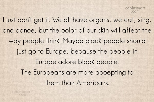 Racism Quote: I just don't get it. We all...