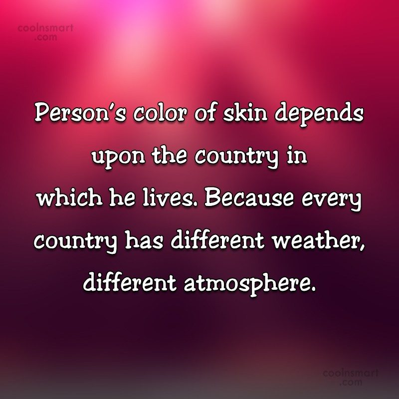 Racism Quote: Person's color of skin depends upon the...