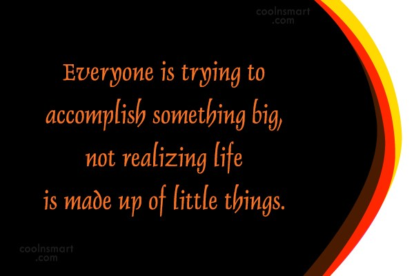 Quote: Everyone is trying to accomplish something big,...