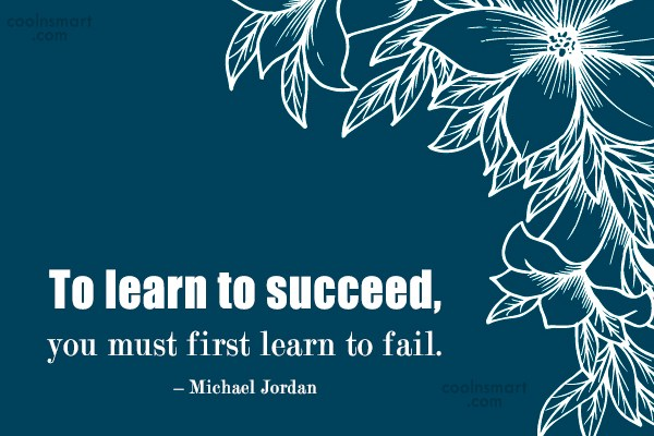 Quote: To learn to succeed, you must first...