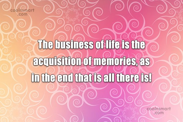 Memory Quote: The business of life is the acquisition...