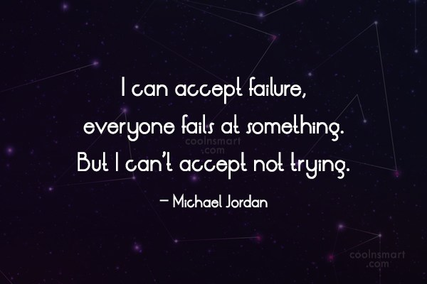 Quote: I can accept failure, everyone fails at...