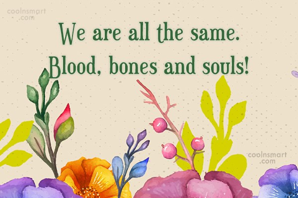Racism Quote: We are all the same. Blood, bones...
