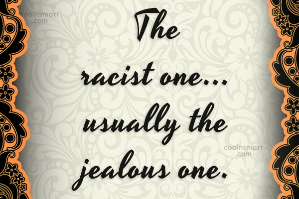 Racism Quote: The racist one…usually the jealous one.