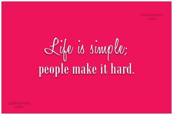 Quote: Life is simple; people make it hard.