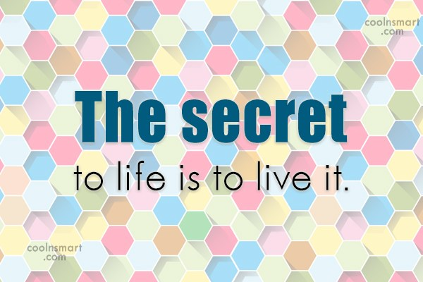 Quote: The secret to life is to live...