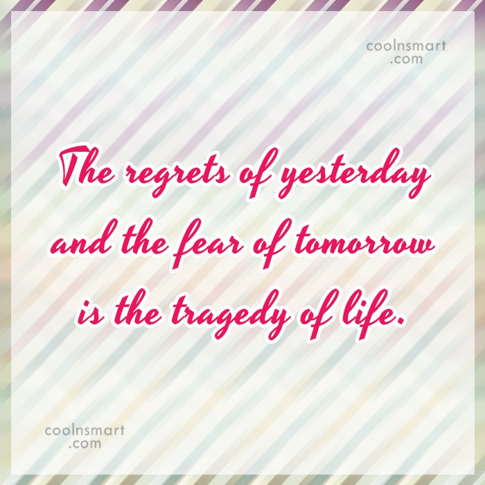 Quote: The regrets of yesterday and the fear...