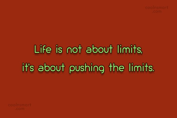 Quote: Life is not about limits, it's about...