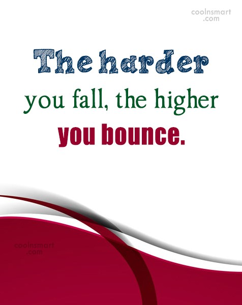 Quote: The harder you fall, the higher you...
