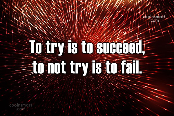 Quote: To try is to succeed, to not...