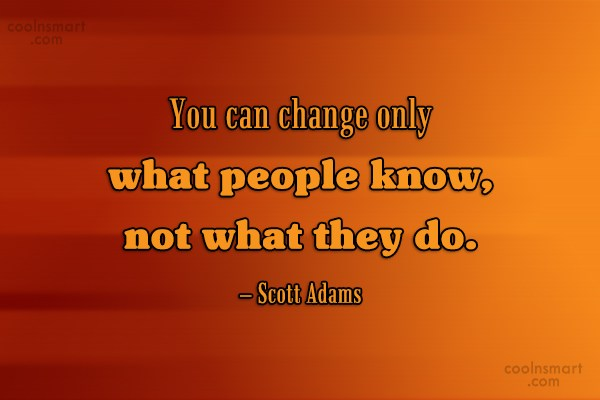 Quote: You can change only what people know,...