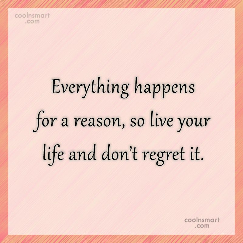 Regret Quote: Everything happens for a reason, so live...