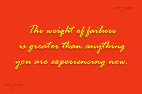 Quote: The weight of failure is greater than...