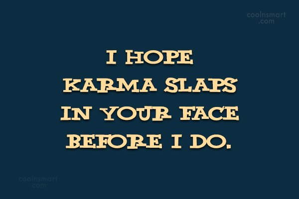 Karma Quote: I hope karma slaps in your face...