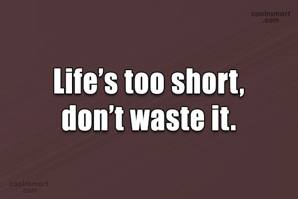 Quote: Life's too short, don't waste it.
