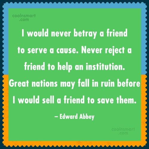 Quote: I would never betray a friend to...