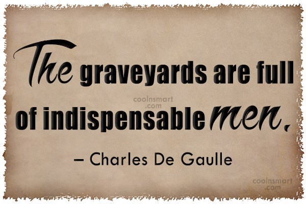 Quote: The graveyards are full of indispensable men....