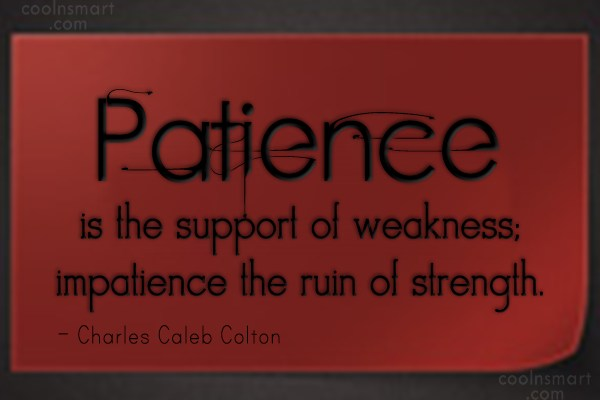 Strength Quote: Patience is the support of weakness; impatience...