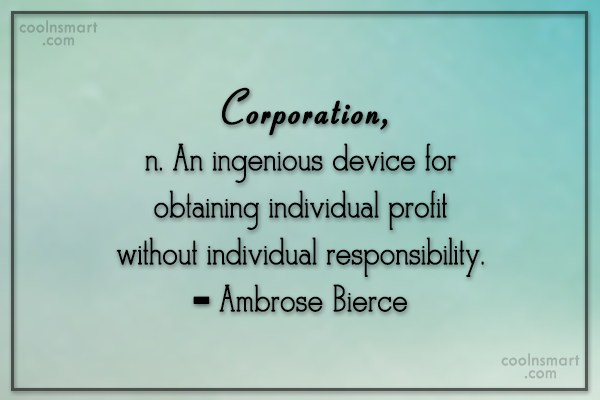 Quote: Corporation, n. An ingenious device for obtaining...