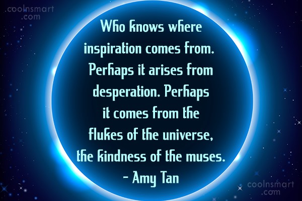 Inspirational Quote: Who knows where inspiration comes from. Perhaps...