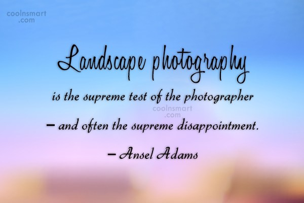 Photography Quote: Landscape photography is the supreme test of...