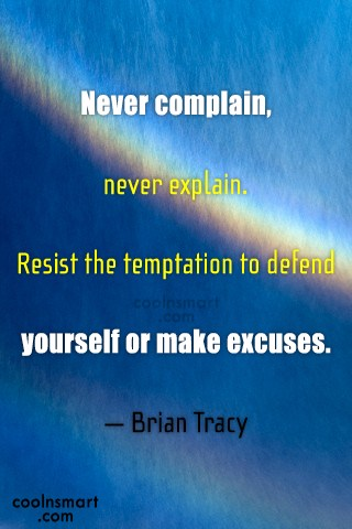 Quote: Never complain, never explain. Resist the temptation...