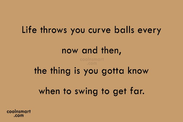Quote: Life throws you curve balls every now...