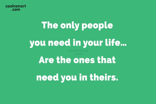 Life Quote: The only people you need in your...
