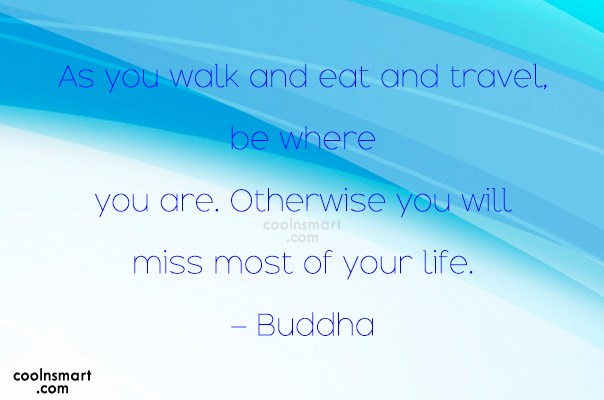 Quote: As you walk and eat and travel,...