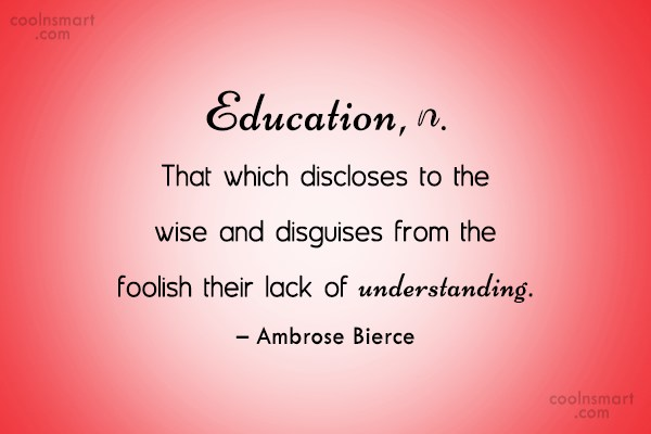 Quote: Education, n. That which discloses to the...