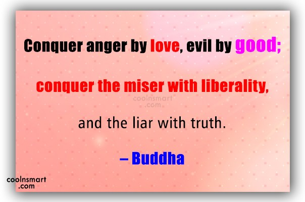 Quote: Conquer anger by love, evil by good;...