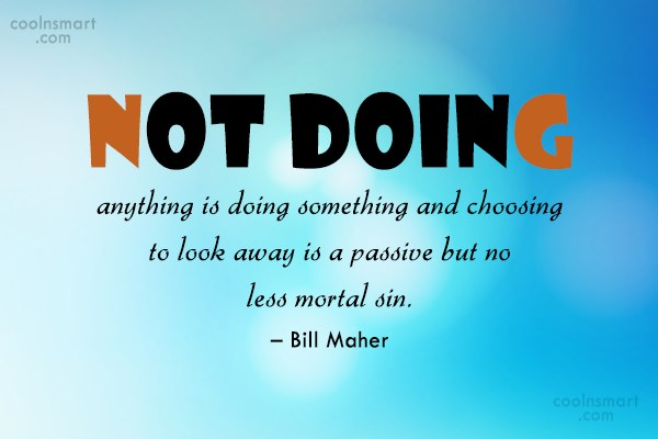 Morality Quote: Not doing anything is doing something and...