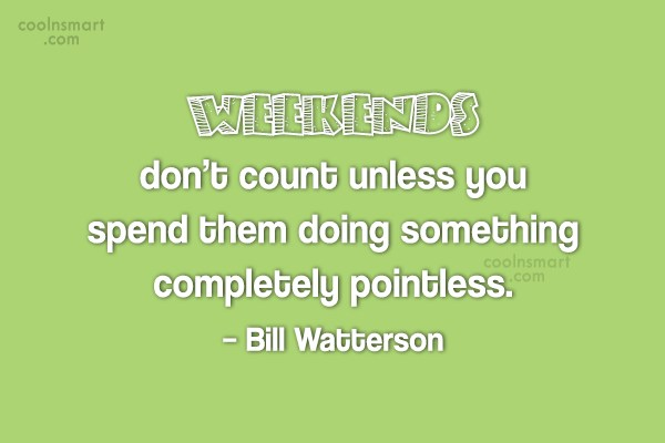 Sunday Quote: Weekends don't count unless you spend them...