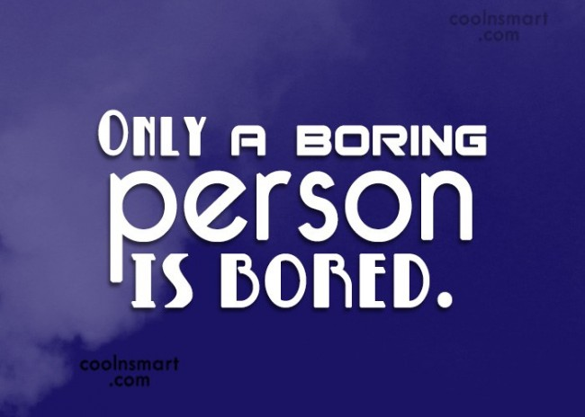 Quote: Only a boring person is bored.