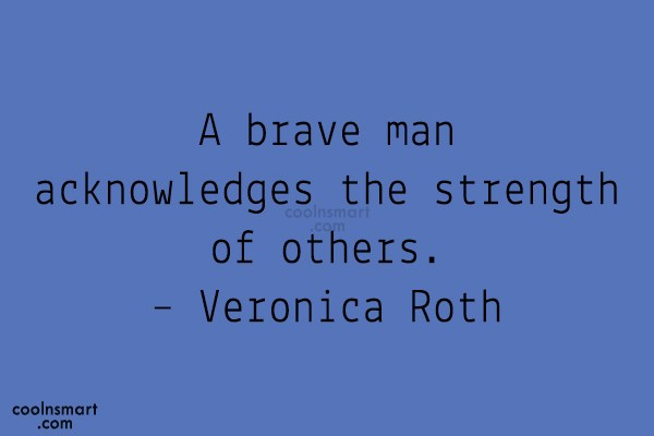 Quote: A brave man acknowledges the strength of...