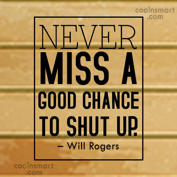 Quote: Never miss a good chance to shut...