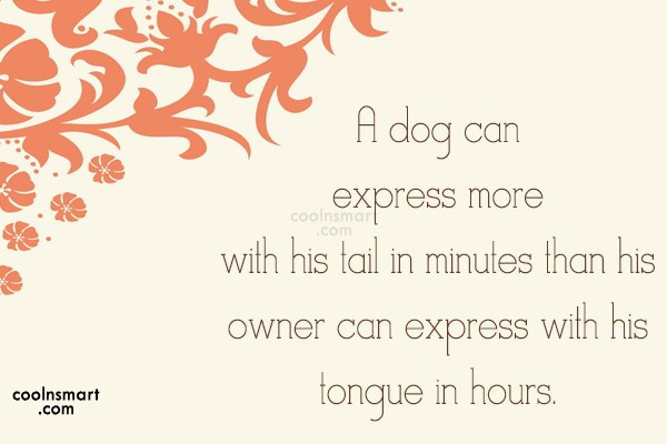 Dogs Quote: A dog can express more with his...