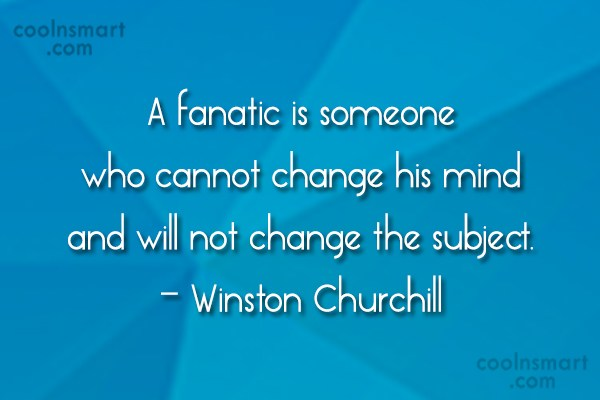 Religion Quote: A fanatic is someone who cannot change...