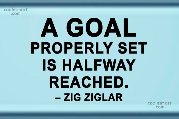 Goal Quote: A goal properly set is halfway reached....