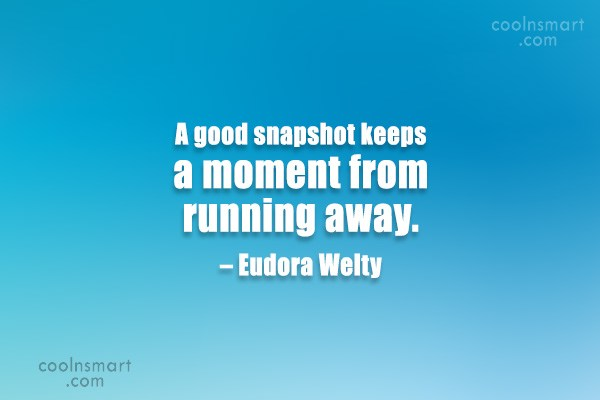 Quote: A good snapshot keeps a moment from...